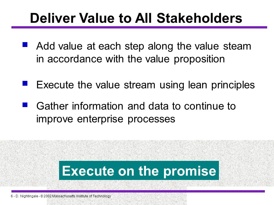 6 - D. Nightingale - © 2002 Massachusetts Institute of Technology Deliver Value to All Stakeholders Add value at each step along the value steam in ac
