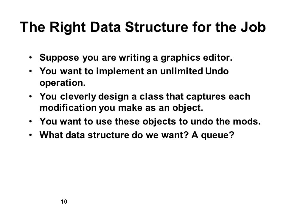 10 The Right Data Structure for the Job Suppose you are writing a graphics editor.