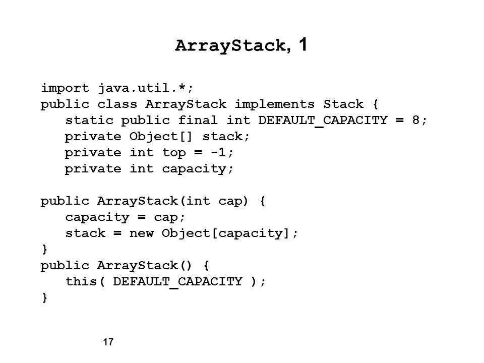 17 ArrayStack, 1 import java.util.*; public class ArrayStack implements Stack { static public final int DEFAULT_CAPACITY = 8; private Object[] stack; private int top = -1; private int capacity; public ArrayStack(int cap) { capacity = cap; stack = new Object[capacity]; } public ArrayStack() { this( DEFAULT_CAPACITY ); }