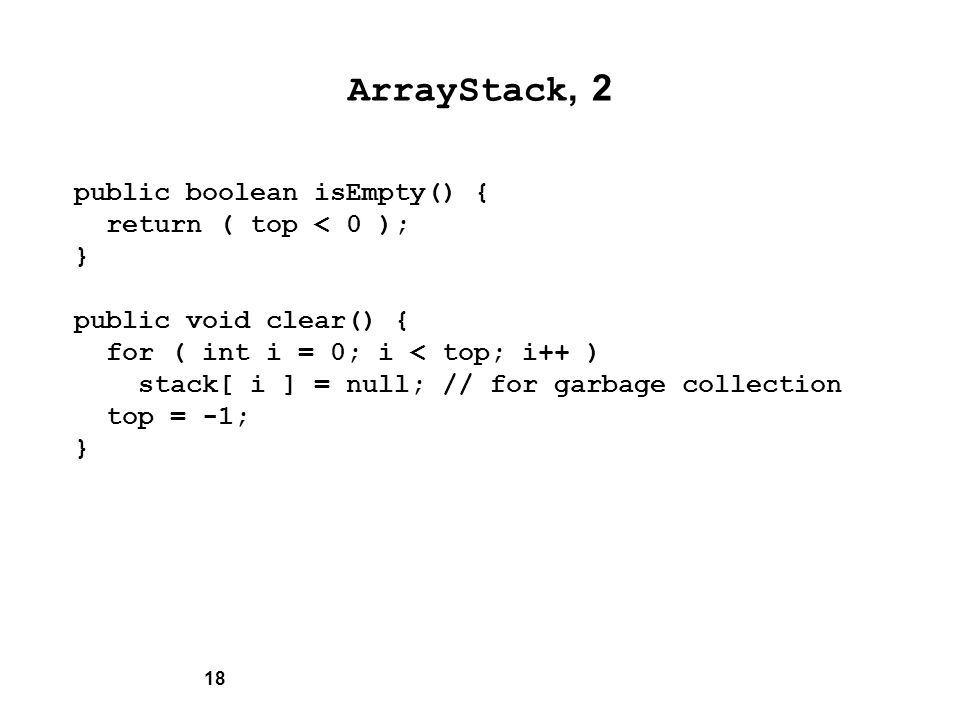 18 ArrayStack, 2 public boolean isEmpty() { return ( top < 0 ); } public void clear() { for ( int i = 0; i < top; i++ ) stack[ i ] = null; // for garbage collection top = -1; }
