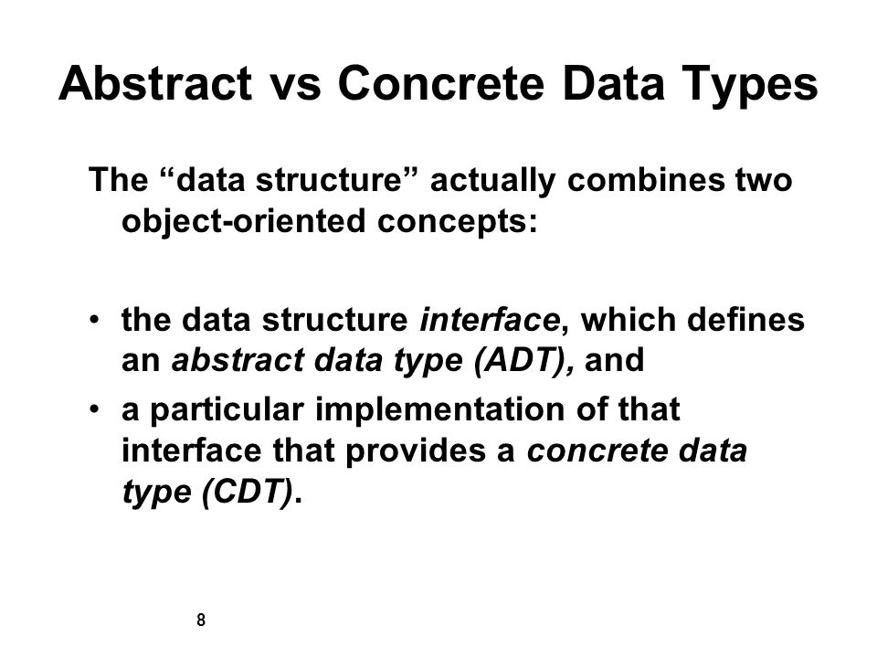8 Abstract vs Concrete Data Types The data structure actually combines two object-oriented concepts: the data structure interface, which defines an abstract data type (ADT), and a particular implementation of that interface that provides a concrete data type (CDT).
