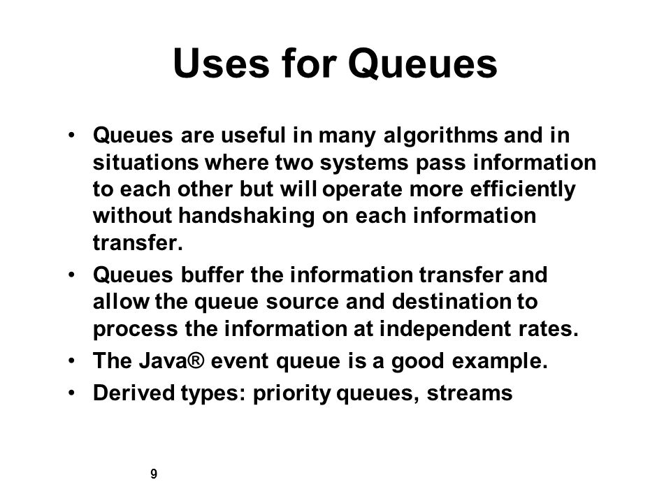9 Uses for Queues Queues are useful in many algorithms and in situations where two systems pass information to each other but will operate more efficiently without handshaking on each information transfer.