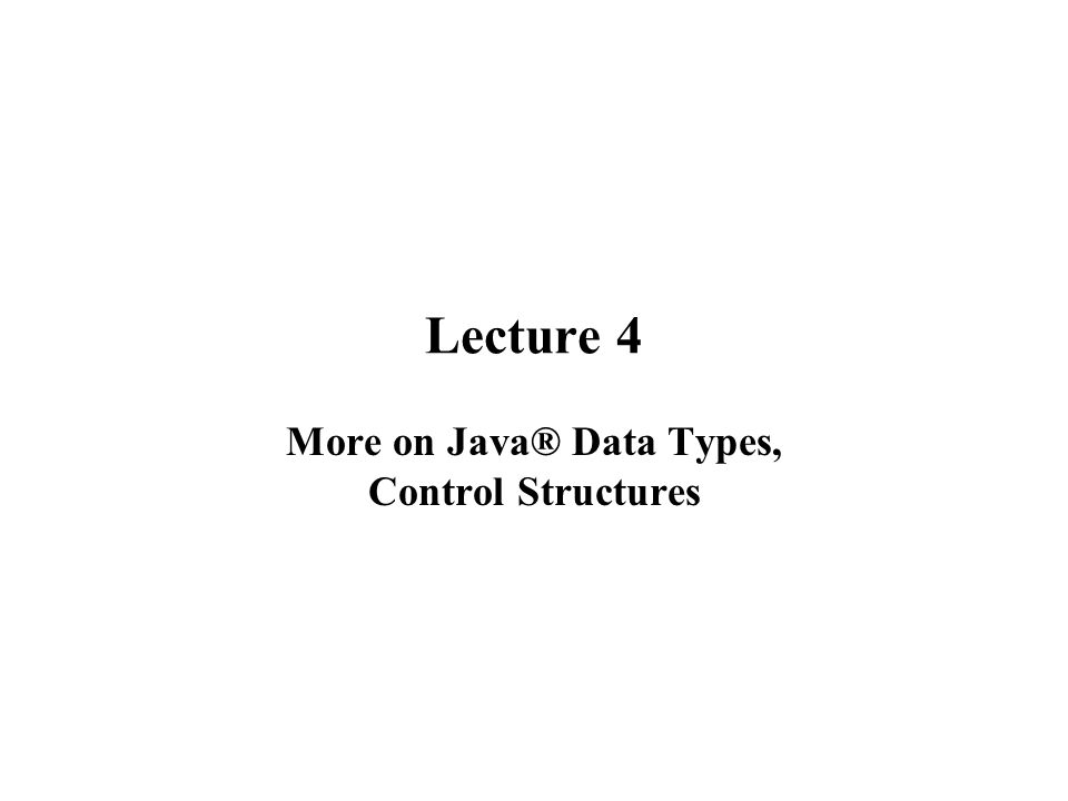 Lecture 4 More on Java® Data Types, Control Structures
