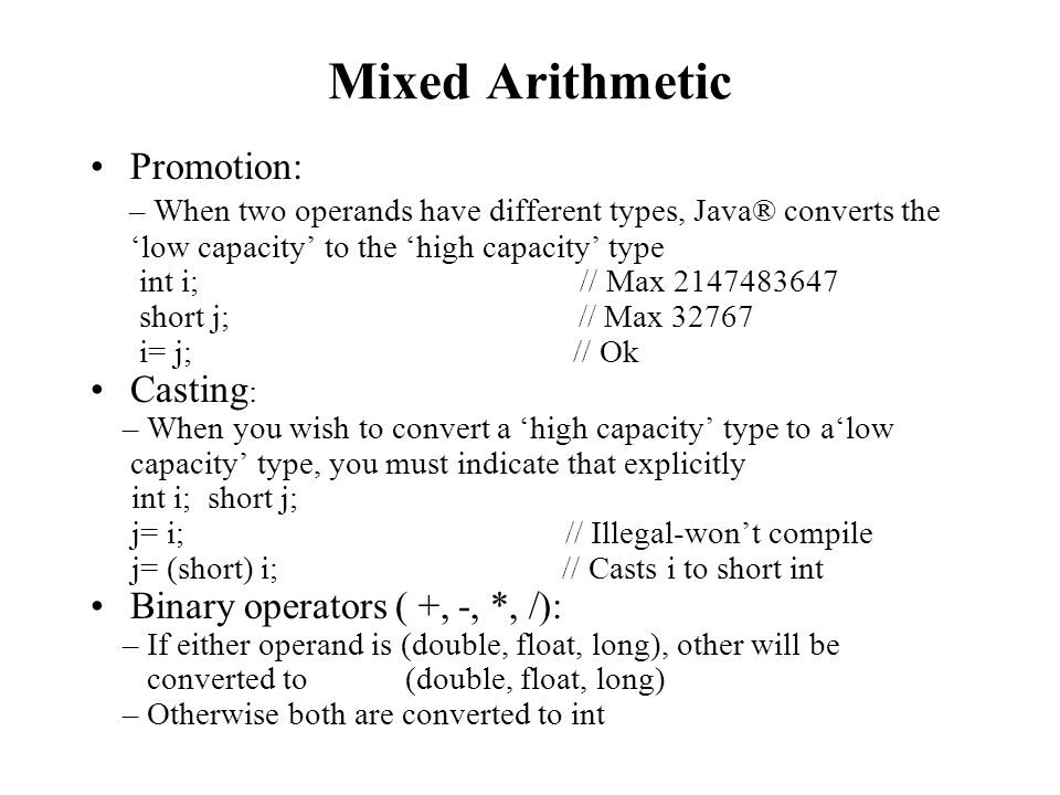 Mixed Arithmetic Promotion: – When two operands have different types, Java® converts the low capacity to the high capacity type int i; // Max 2147483647 short j; // Max 32767 i= j; // Ok Casting : – When you wish to convert a high capacity type to alow capacity type, you must indicate that explicitly int i; short j; j= i; // Illegal-wont compile j= (short) i; // Casts i to short int Binary operators ( +, -, *, /): – If either operand is (double, float, long), other will be converted to (double, float, long) – Otherwise both are converted to int