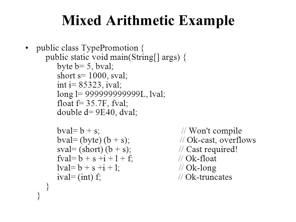 Mixed Arithmetic Example public class TypePromotion { public static void main(String[] args) { byte b= 5, bval; short s= 1000, sval; int i= 85323, ival; long l= 999999999999L, lval; float f= 35.7F, fval; double d= 9E40, dval; bval= b + s; // Won t compile bval= (byte) (b + s); // Ok-cast, overflows sval= (short) (b + s); // Cast required.