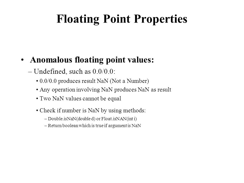 Floating Point Properties Anomalous floating point values: – Undefined, such as 0.0/0.0: 0.0/0.0 produces result NaN (Not a Number) Any operation involving NaN produces NaN as result Two NaN values cannot be equal Check if number is NaN by using methods: – Double.isNaN(double d) or Float.isNAN(int i) – Return boolean which is true if argument is NaN