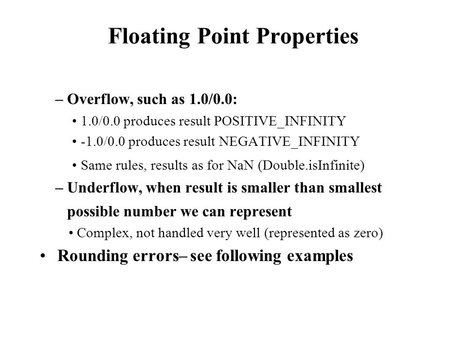 Floating Point Properties – Overflow, such as 1.0/0.0: 1.0/0.0 produces result POSITIVE_INFINITY -1.0/0.0 produces result NEGATIVE_INFINITY Same rules, results as for NaN (Double.isInfinite) – Underflow, when result is smaller than smallest possible number we can represent Complex, not handled very well (represented as zero) Rounding errors– see following examples