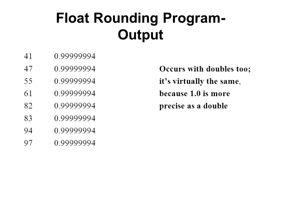 Float Rounding Program- Output 41 0.99999994 47 0.99999994 Occurs with doubles too; 55 0.99999994 its virtually the same, 61 0.99999994 because 1.0 is more 82 0.99999994 precise as a double 83 0.99999994 94 0.99999994 97 0.99999994