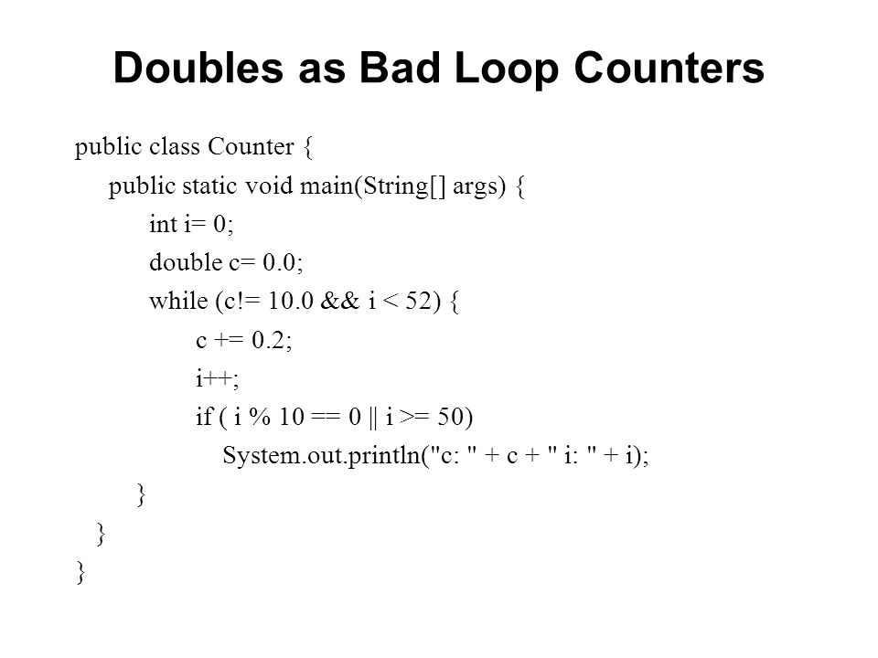 Doubles as Bad Loop Counters public class Counter { public static void main(String[] args) { int i= 0; double c= 0.0; while (c!= 10.0 && i < 52) { c +