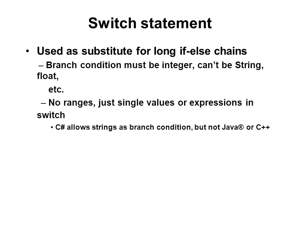 Switch statement Used as substitute for long if-else chains – Branch condition must be integer, cant be String, float, etc.