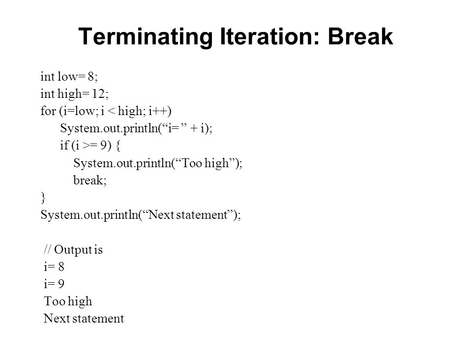 Terminating Iteration: Break int low= 8; int high= 12; for (i=low; i < high; i++) System.out.println(i= + i); if (i >= 9) { System.out.println(Too hig