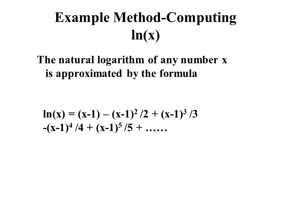 Example Method-Computing ln(x) The natural logarithm of any number x is approximated by the formula ln(x) = (x-1) – (x-1) 2 /2 + (x-1) 3 /3 -(x-1) 4 /