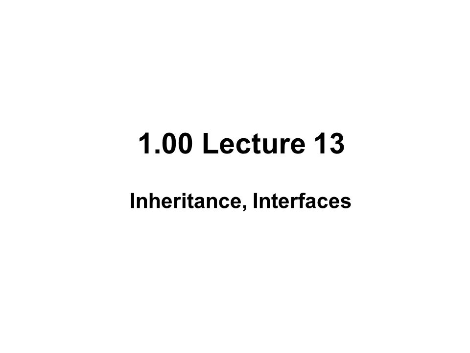 1.00 Lecture 13 Inheritance, Interfaces