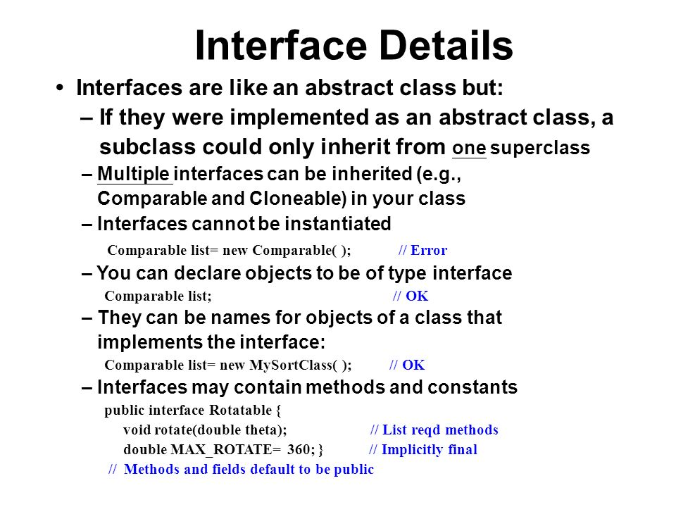 Interface Details Interfaces are like an abstract class but: – If they were implemented as an abstract class, a subclass could only inherit from one s