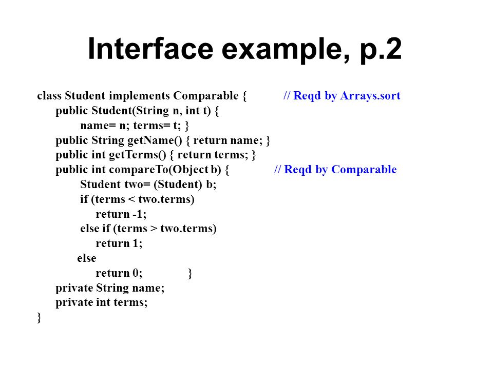 Interface example, p.2 class Student implements Comparable {// Reqd by Arrays.sort public Student(String n, int t) { name= n; terms= t;} public String