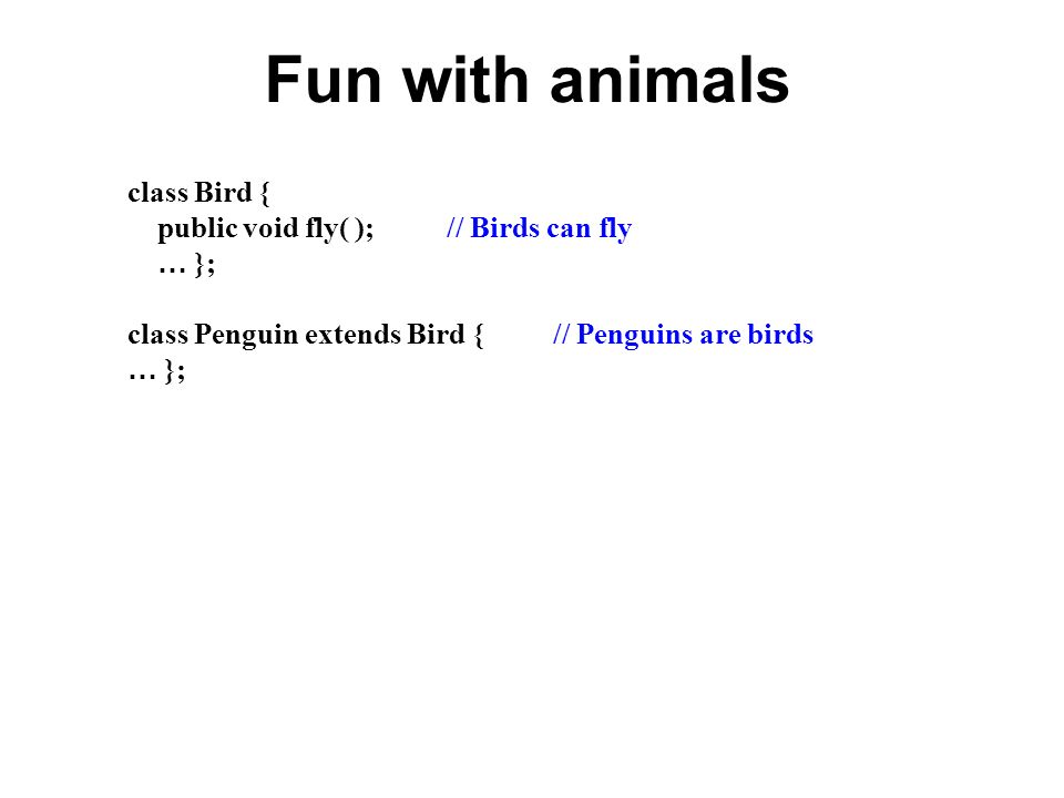 Fun with animals class Bird { public void fly( ); // Birds can fly … }; class Penguin extends Bird {// Penguins are birds … };