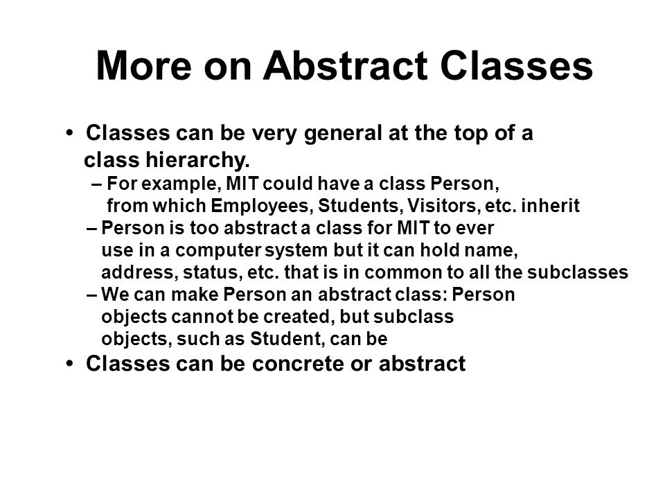 More on Abstract Classes Classes can be very general at the top of a class hierarchy. – For example, MIT could have a class Person, from which Employe
