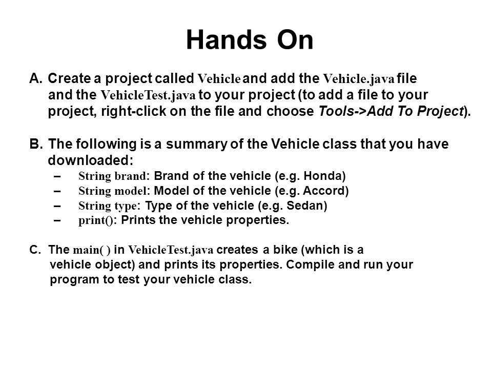 Hands On A.Create a project called Vehicle and add the Vehicle.java file and the VehicleTest.java to your project (to add a file to your project, righ