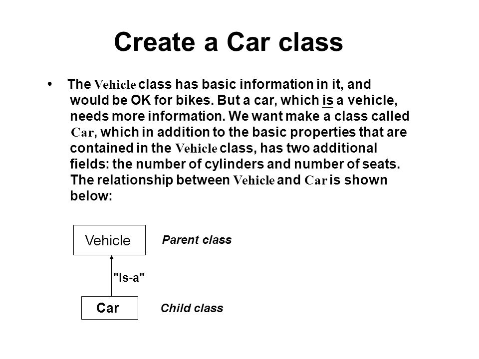Create a Car class The Vehicle class has basic information in it, and would be OK for bikes. But a car, which is a vehicle, needs more information. We
