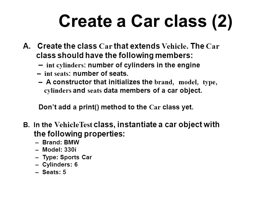 Create a Car class (2) A. Create the class Car that extends Vehicle. The Car class should have the following members: – int cylinders : number of cyli