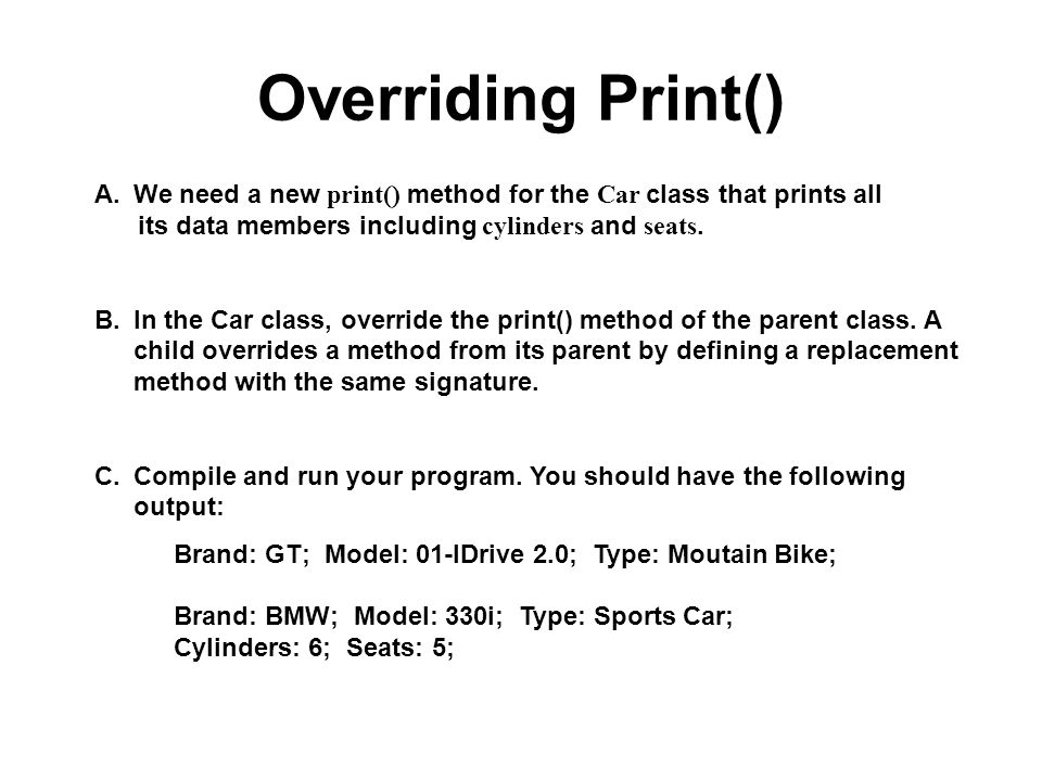Overriding Print() A.We need a new print() method for the Car class that prints all its data members including cylinders and seats. B.In the Car class