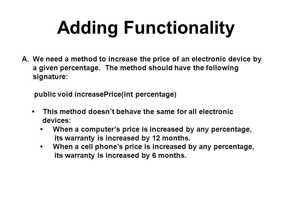 Adding Functionality A.We need a method to increase the price of an electronic device by a given percentage. The method should have the following sign
