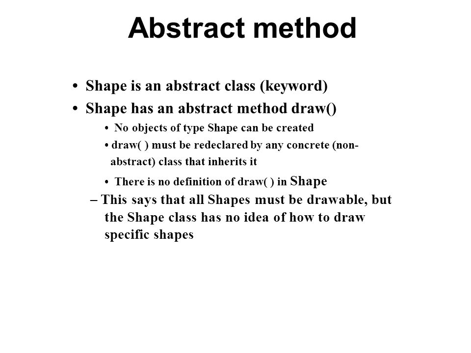 Abstract method Shape is an abstract class (keyword) Shape has an abstract method draw() No objects of type Shape can be created draw( ) must be redec