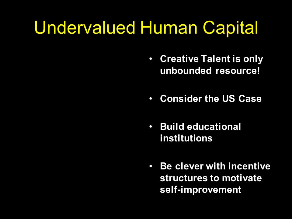 Undervalued Human Capital Creative Talent is only unbounded resource.