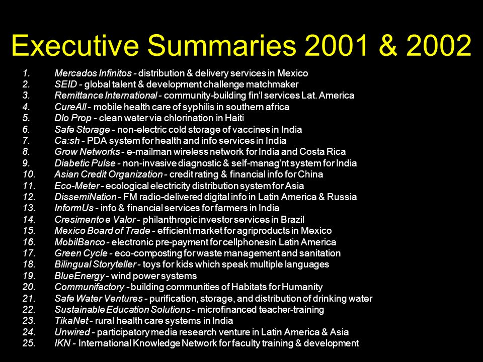 Executive Summaries 2001 & 2002 1.Mercados Infinitos - distribution & delivery services in Mexico 2.SEID - global talent & development challenge matchmaker 3.Remittance International - community-building finl services Lat.