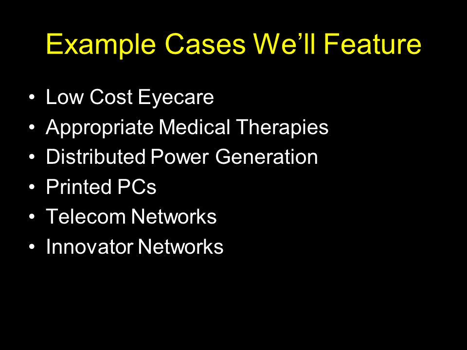 Example Cases Well Feature Low Cost Eyecare Appropriate Medical Therapies Distributed Power Generation Printed PCs Telecom Networks Innovator Networks