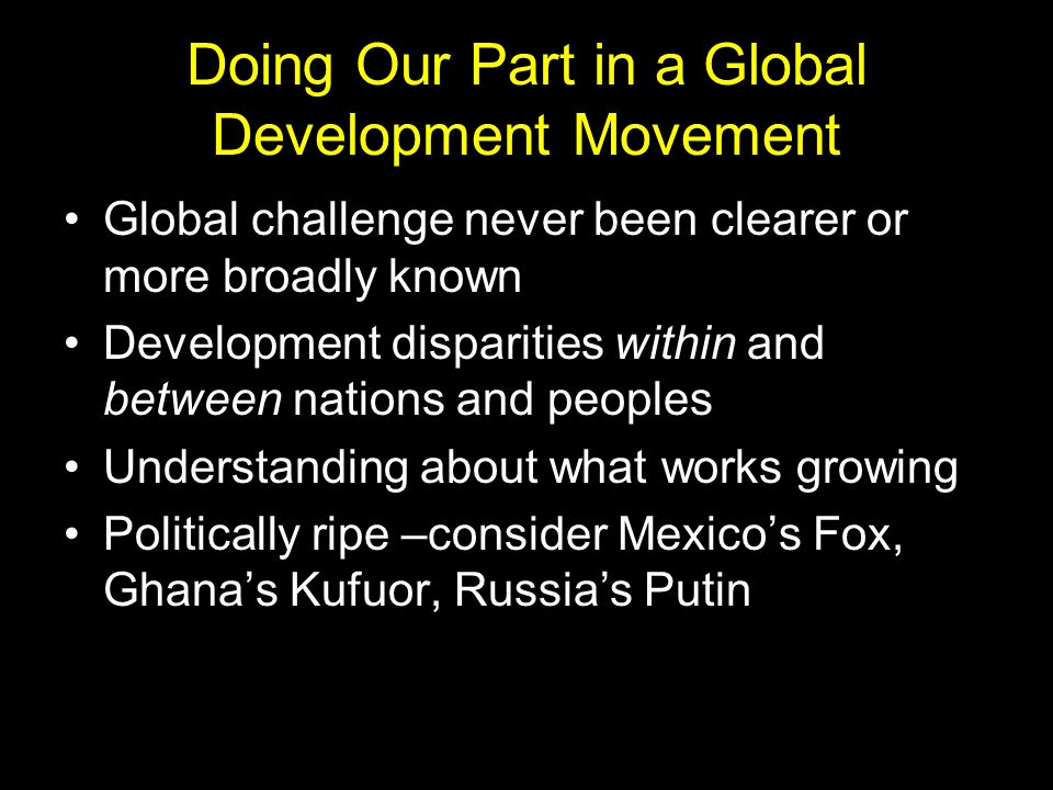 Doing Our Part in a Global Development Movement Global challenge never been clearer or more broadly known Development disparities within and between nations and peoples Understanding about what works growing Politically ripe –consider Mexicos Fox, Ghanas Kufuor, Russias Putin