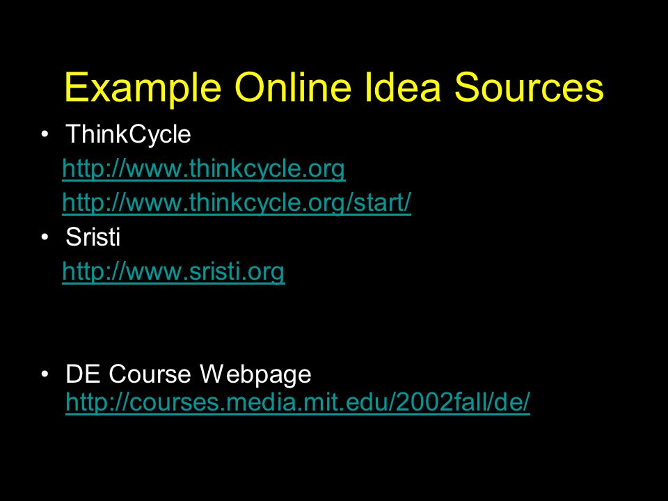 Example Online Idea Sources ThinkCycle http://www.thinkcycle.org http://www.thinkcycle.org/start/ Sristi http://www.sristi.org DE Course Webpage http://courses.media.mit.edu/2002fall/de/ http://courses.media.mit.edu/2002fall/de/