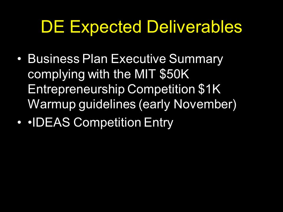 DE Expected Deliverables Business Plan Executive Summary complying with the MIT $50K Entrepreneurship Competition $1K Warmup guidelines (early November) IDEAS Competition Entry