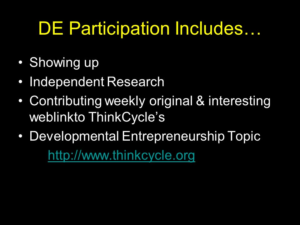 DE Participation Includes… Showing up Independent Research Contributing weekly original & interesting weblinkto ThinkCycles Developmental Entrepreneurship Topic http://www.thinkcycle.org