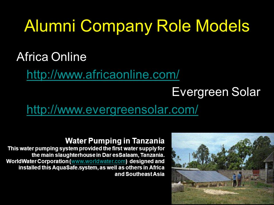 Alumni Company Role Models Africa Online http://www.africaonline.com/ Evergreen Solar http://www.evergreensolar.com/ Water Pumping in Tanzania This water pumping system provided the first water supply for the main slaughterhouse in Dar esSalaam, Tanzania.