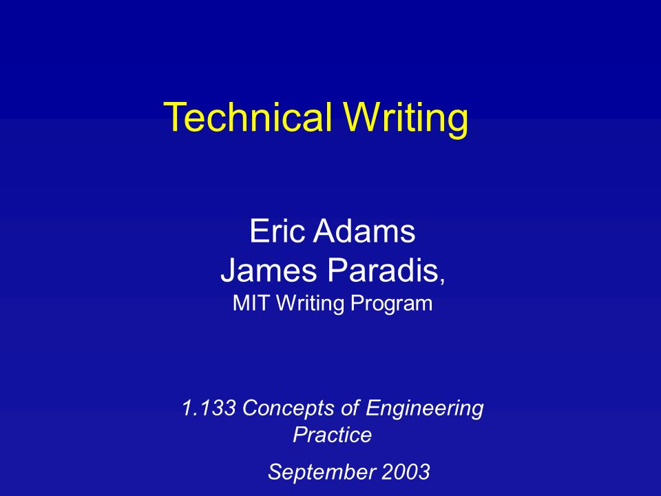 Technical Writing Eric Adams James Paradis, MIT Writing Program Concepts of Engineering Practice September 2003