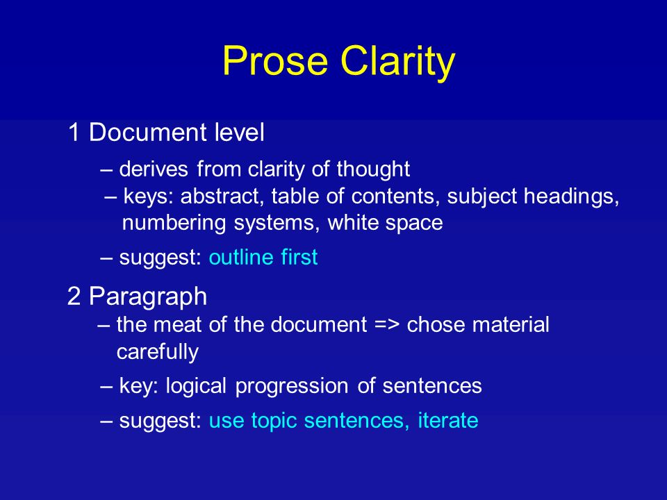 Prose Clarity 1 Document level – derives from clarity of thought – keys: abstract, table of contents, subject headings, numbering systems, white space – suggest: outline first 2 Paragraph – the meat of the document => chose material carefully – key: logical progression of sentences – suggest: use topic sentences, iterate