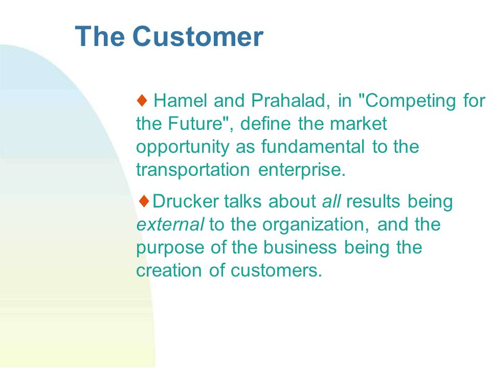 The Customer Hamel and Prahalad, in Competing for the Future , define the market opportunity as fundamental to the transportation enterprise.