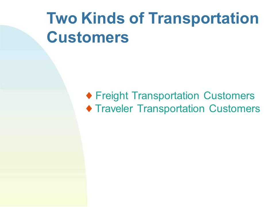Two Kinds of Transportation Customers Freight Transportation Customers Traveler Transportation Customers