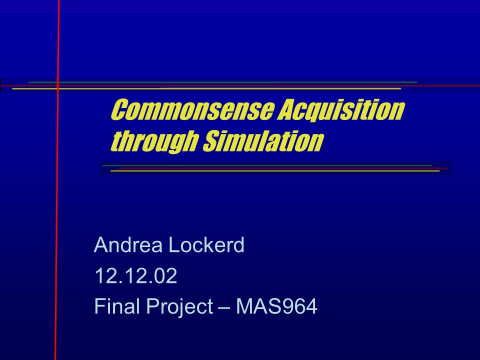 Commonsense Acquisition through Simulation Andrea Lockerd 12.12.02 Final Project – MAS964