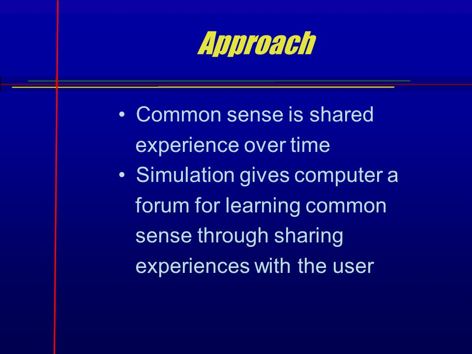 Approach Common sense is shared experience over time Simulation gives computer a forum for learning common sense through sharing experiences with the user