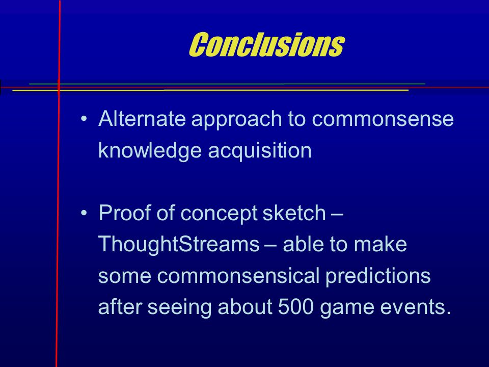 Conclusions Alternate approach to commonsense knowledge acquisition Proof of concept sketch – ThoughtStreams – able to make some commonsensical predictions after seeing about 500 game events.