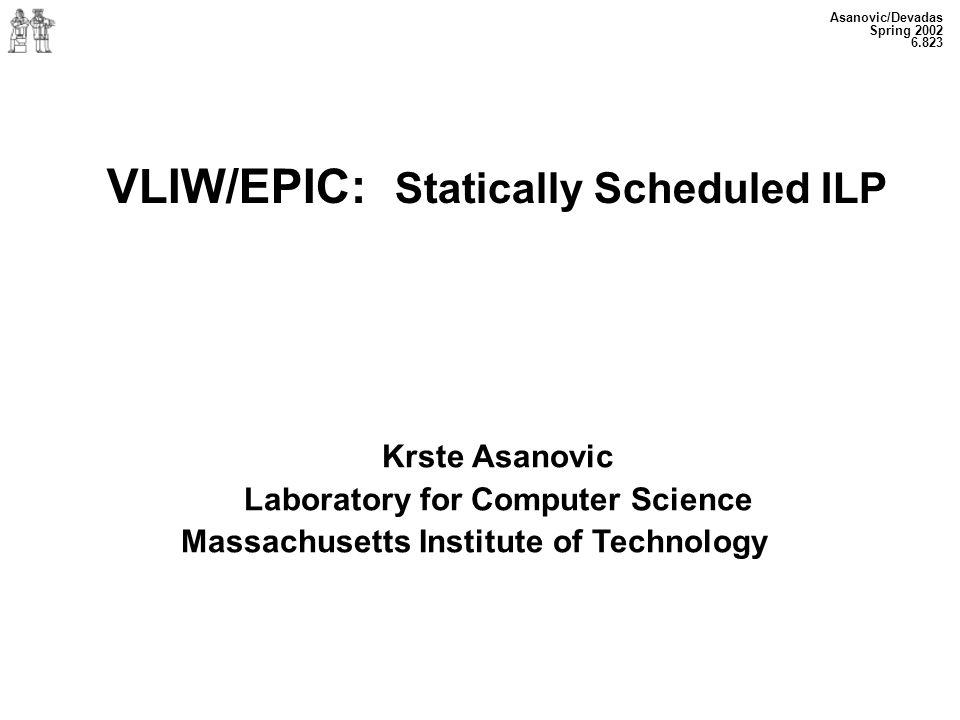 Asanovic/Devadas Spring 2002 6.823 VLIW/EPIC: Statically Scheduled ILP Krste Asanovic Laboratory for Computer Science Massachusetts Institute of Techn