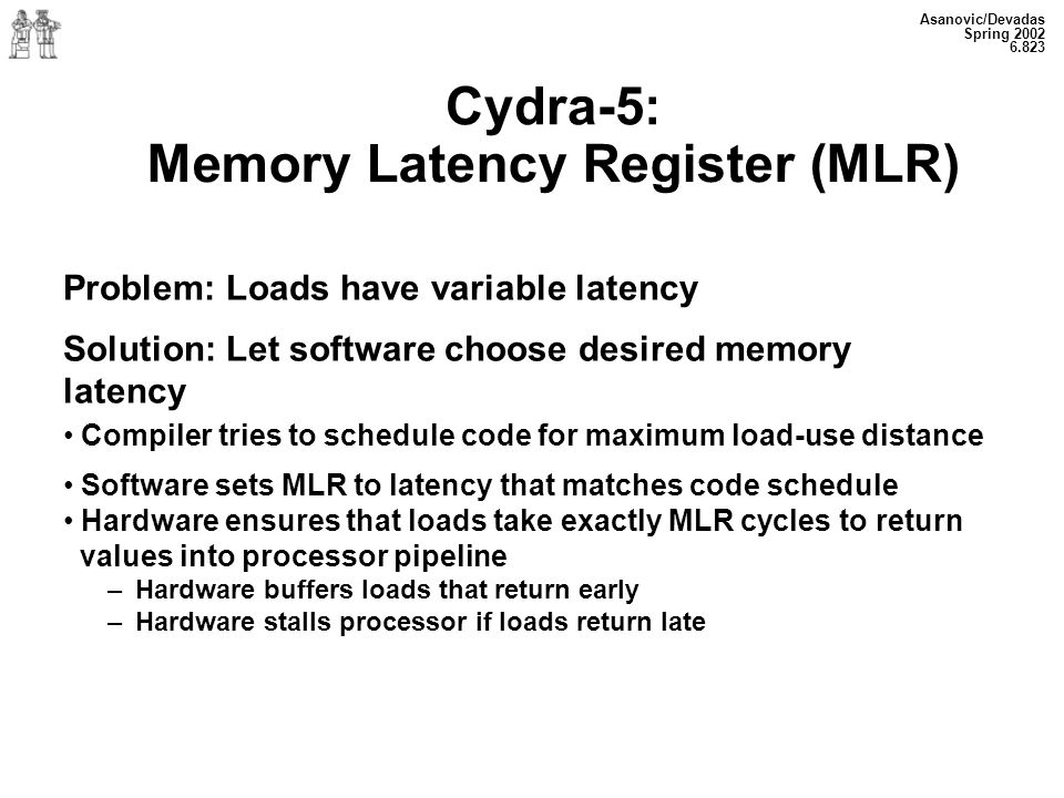 Asanovic/Devadas Spring 2002 6.823 Cydra-5: Memory Latency Register (MLR) Problem: Loads have variable latency Solution: Let software choose desired memory latency Compiler tries to schedule code for maximum load-use distance Software sets MLR to latency that matches code schedule Hardware ensures that loads take exactly MLR cycles to return values into processor pipeline – Hardware buffers loads that return early – Hardware stalls processor if loads return late