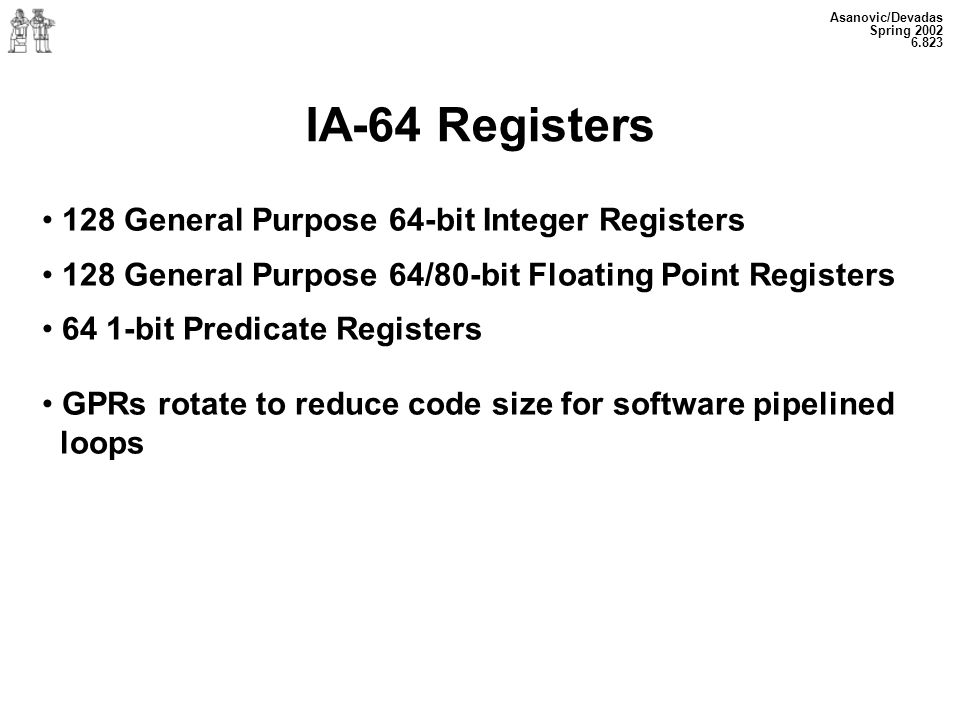 Asanovic/Devadas Spring 2002 6.823 IA-64 Registers 128 General Purpose 64-bit Integer Registers 128 General Purpose 64/80-bit Floating Point Registers 64 1-bit Predicate Registers GPRs rotate to reduce code size for software pipelined loops