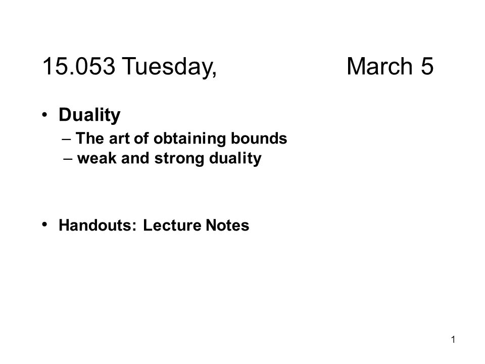 1 15.053 Tuesday, March 5 Duality – The art of obtaining bounds – weak and strong duality Handouts: Lecture Notes
