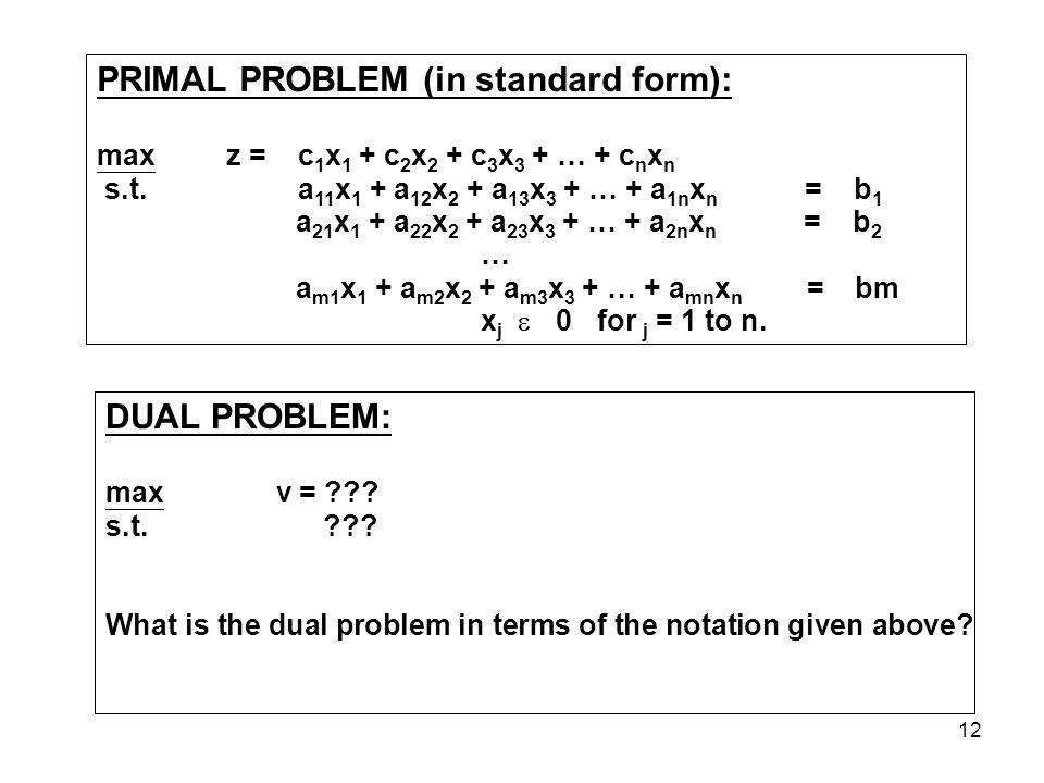 12 PRIMAL PROBLEM (in standard form): max z = c 1 x 1 + c 2 x 2 + c 3 x 3 + … + c n x n s.t.