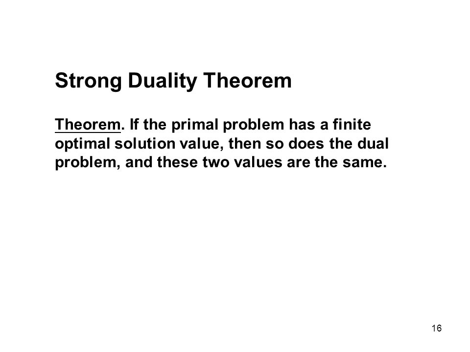 16 Strong Duality Theorem Theorem. If the primal problem has a finite optimal solution value, then so does the dual problem, and these two values are