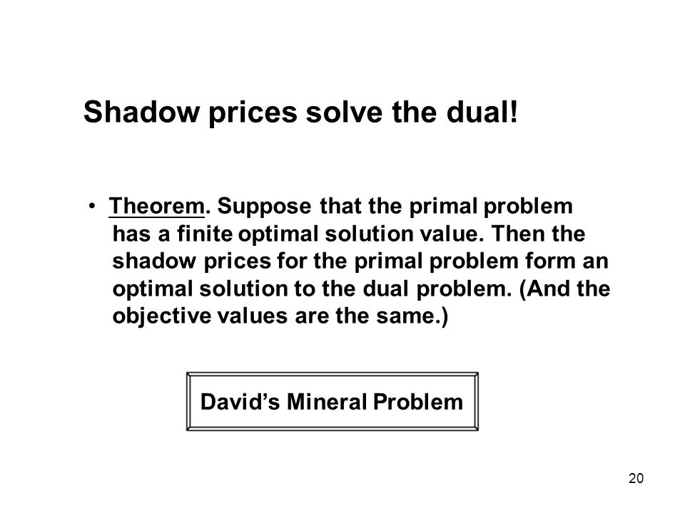20 Shadow prices solve the dual! Theorem. Suppose that the primal problem has a finite optimal solution value. Then the shadow prices for the primal p