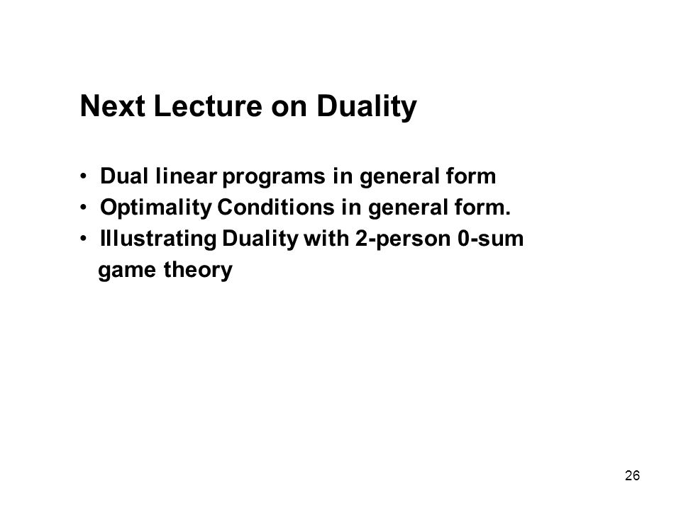 26 Next Lecture on Duality Dual linear programs in general form Optimality Conditions in general form. Illustrating Duality with 2-person 0-sum game t